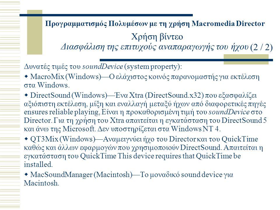 Προγραμματισμός Πολυμέσων με τη χρήση Macromedia Director Χρήση βίντεο Διασφάλιση της επιτυχούς αναπαραγωγής του ήχου Δυνατές τιμές του soundDevice (system property):  MacroMix (Windows)—Ο ελάχιστος κοινός παρανομαστής για εκτέλεση στα Windows.