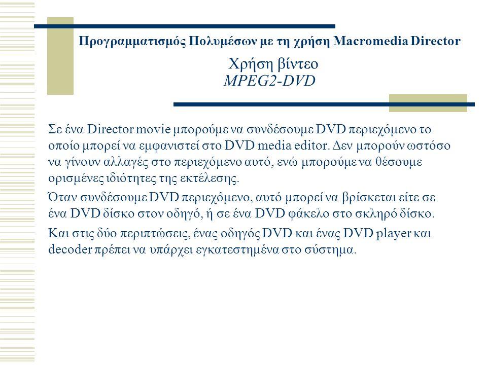 Προγραμματισμός Πολυμέσων με τη χρήση Macromedia Director Χρήση βίντεο MPEG2-DVD Σε ένα Director movie μπορούμε να συνδέσουμε DVD περιεχόμενο το οποίο μπορεί να εμφανιστεί στο DVD media editor.