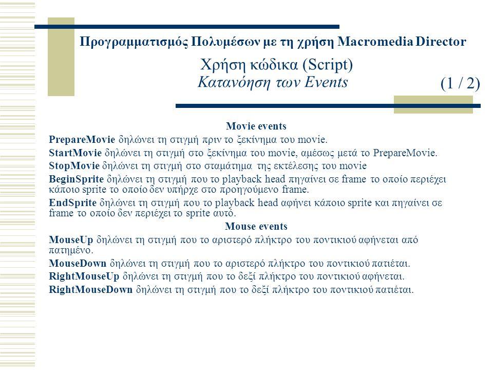 Προγραμματισμός Πολυμέσων με τη χρήση Macromedia Director Χρήση κώδικα (Script) Κατανόηση των Events Movie events PrepareMovie δηλώνει τη στιγμή πριν το ξεκίνημα του movie.