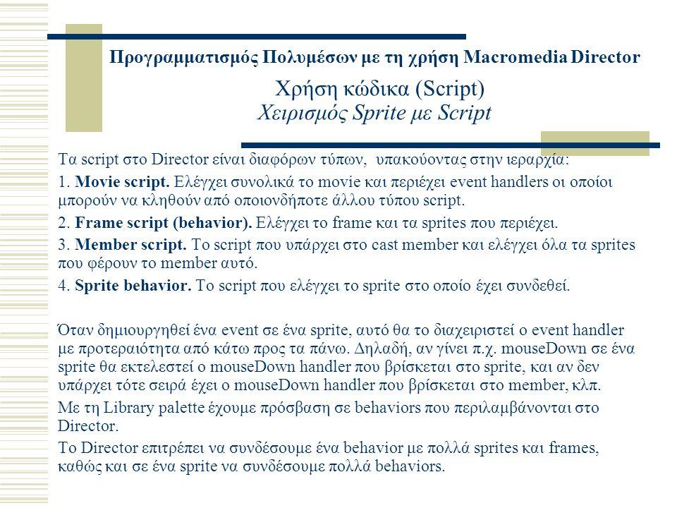 Προγραμματισμός Πολυμέσων με τη χρήση Macromedia Director Χρήση κώδικα (Script) Χειρισμός Sprite με Script Τα script στο Director είναι διαφόρων τύπων, υπακούοντας στην ιεραρχία: 1.