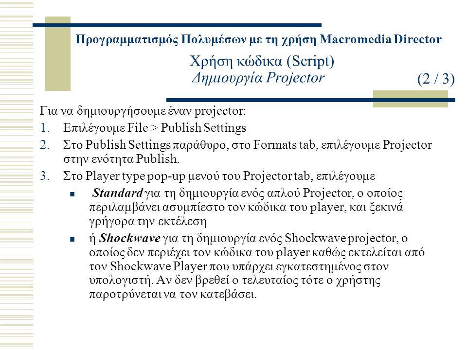 Προγραμματισμός Πολυμέσων με τη χρήση Macromedia Director Χρήση κώδικα (Script) Δημιουργία Projector Για να δημιουργήσουμε έναν projector: 1.Επιλέγουμε File > Publish Settings 2.Στο Publish Settings παράθυρο, στο Formats tab, επιλέγουμε Projector στην ενότητα Publish.
