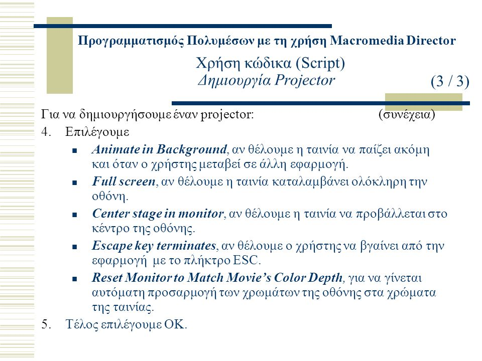 Προγραμματισμός Πολυμέσων με τη χρήση Macromedia Director Χρήση κώδικα (Script) Δημιουργία Projector Για να δημιουργήσουμε έναν projector:(συνέχεια) 4.Επιλέγουμε Animate in Background, αν θέλουμε η ταινία να παίζει ακόμη και όταν ο χρήστης μεταβεί σε άλλη εφαρμογή.