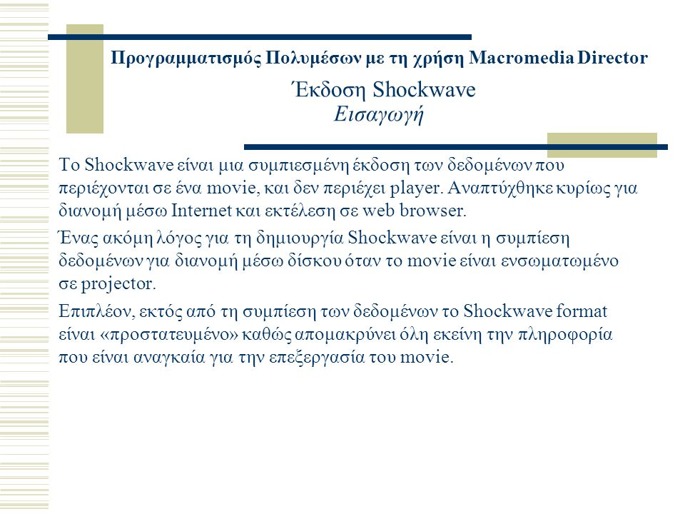 Προγραμματισμός Πολυμέσων με τη χρήση Macromedia Director Έκδοση Shockwave Εισαγωγή Το Shockwave είναι μια συμπιεσμένη έκδοση των δεδομένων που περιέχονται σε ένα movie, και δεν περιέχει player.