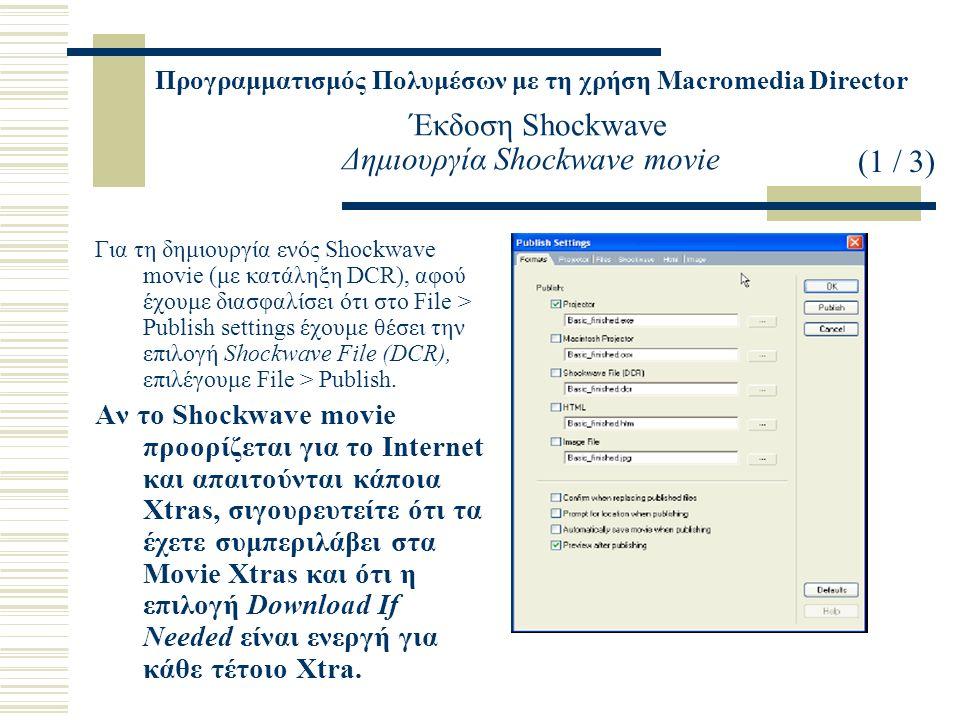 Προγραμματισμός Πολυμέσων με τη χρήση Macromedia Director Έκδοση Shockwave Δημιουργία Shockwave movie Για τη δημιουργία ενός Shockwave movie (με κατάληξη DCR), αφού έχουμε διασφαλίσει ότι στο File > Publish settings έχουμε θέσει την επιλογή Shockwave File (DCR), επιλέγουμε File > Publish.