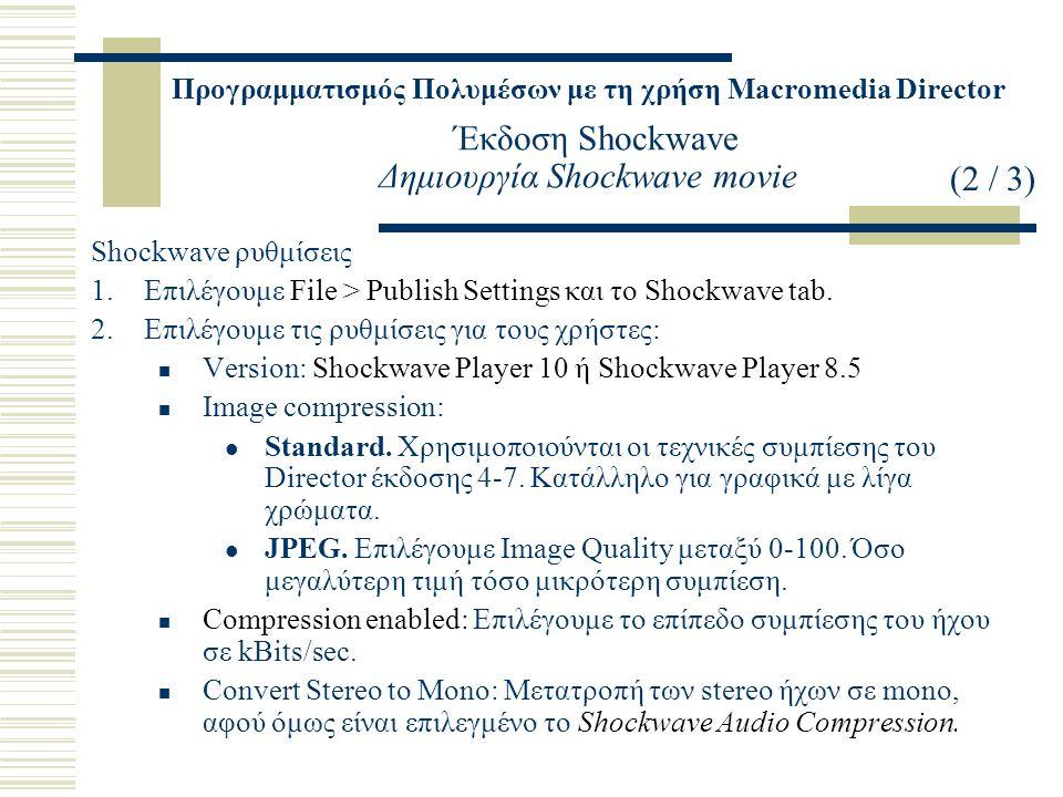 Προγραμματισμός Πολυμέσων με τη χρήση Macromedia Director Έκδοση Shockwave Δημιουργία Shockwave movie Shockwave ρυθμίσεις 1.Επιλέγουμε File > Publish