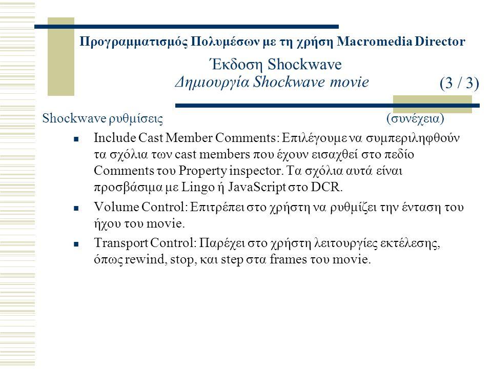 Προγραμματισμός Πολυμέσων με τη χρήση Macromedia Director Έκδοση Shockwave Δημιουργία Shockwave movie Shockwave ρυθμίσεις(συνέχεια) Include Cast Member Comments: Επιλέγουμε να συμπεριληφθούν τα σχόλια των cast members που έχουν εισαχθεί στο πεδίο Comments του Property inspector.