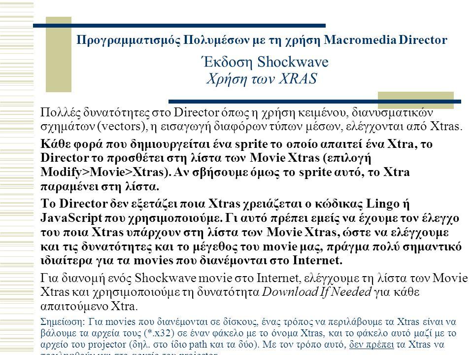 Προγραμματισμός Πολυμέσων με τη χρήση Macromedia Director Έκδοση Shockwave Χρήση των XRAS Πολλές δυνατότητες στο Director όπως η χρήση κειμένου, διανυσματικών σχημάτων (vectors), η εισαγωγή διαφόρων τύπων μέσων, ελέγχονται από Xtras.