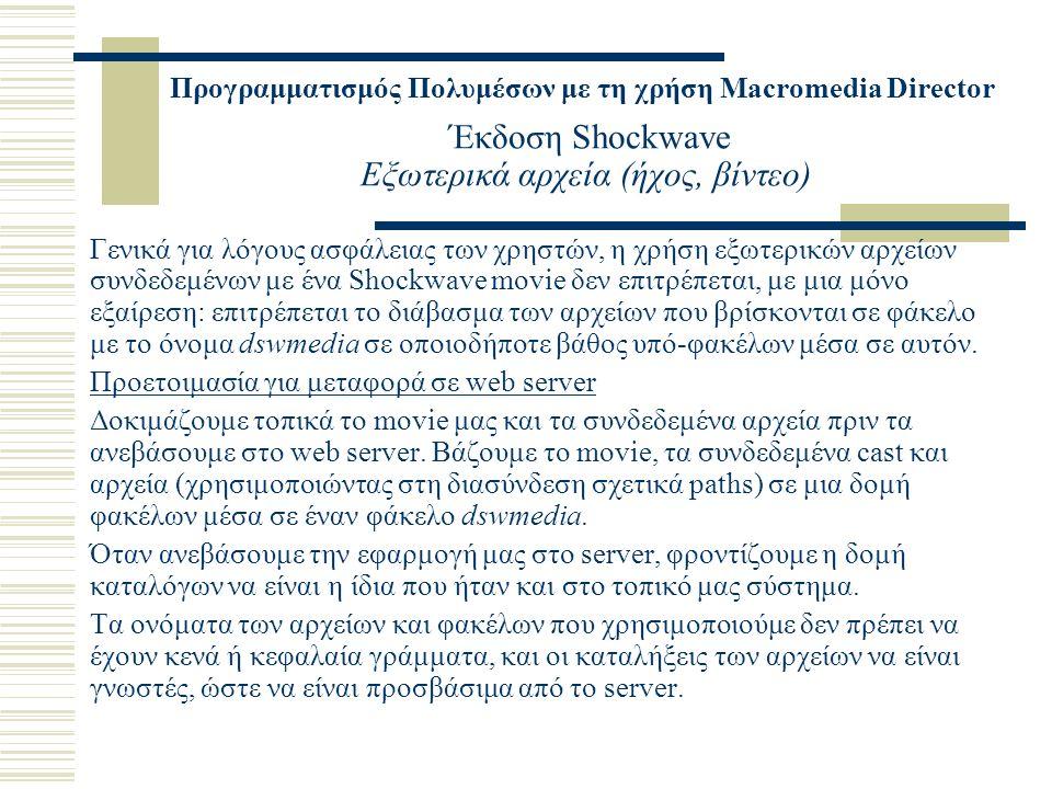 Προγραμματισμός Πολυμέσων με τη χρήση Macromedia Director Έκδοση Shockwave Εξωτερικά αρχεία (ήχος, βίντεο) Γενικά για λόγους ασφάλειας των χρηστών, η χρήση εξωτερικών αρχείων συνδεδεμένων με ένα Shockwave movie δεν επιτρέπεται, με μια μόνο εξαίρεση: επιτρέπεται το διάβασμα των αρχείων που βρίσκονται σε φάκελο με το όνομα dswmedia σε οποιοδήποτε βάθος υπό-φακέλων μέσα σε αυτόν.