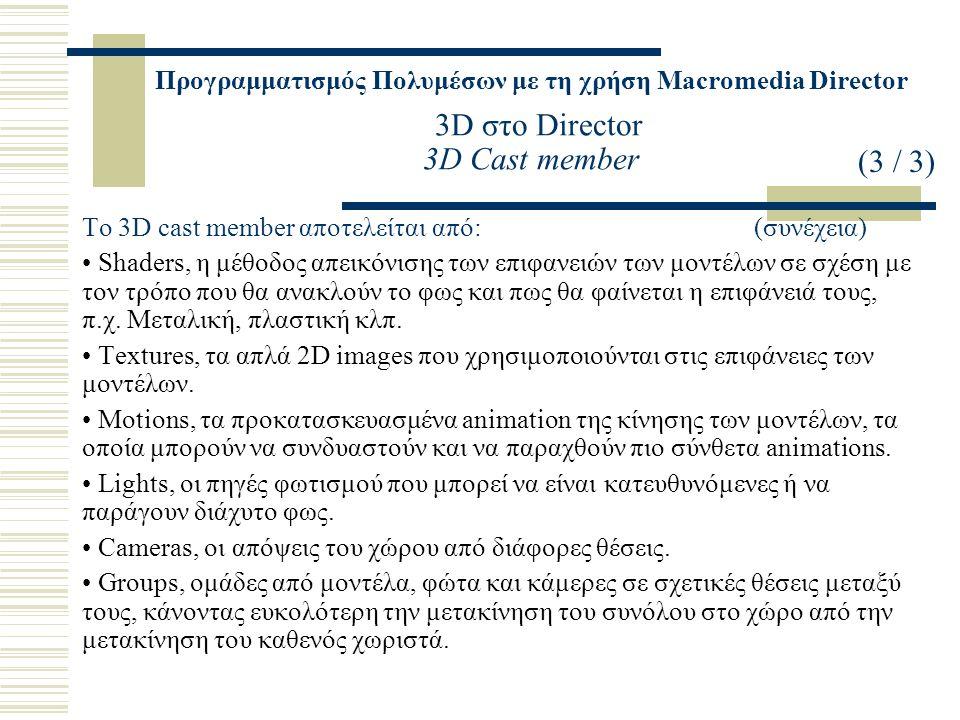 Προγραμματισμός Πολυμέσων με τη χρήση Macromedia Director 3D στο Director 3D Cast member Το 3D cast member αποτελείται από: (συνέχεια) Shaders, η μέθοδος απεικόνισης των επιφανειών των μοντέλων σε σχέση με τον τρόπο που θα ανακλούν το φως και πως θα φαίνεται η επιφάνειά τους, π.χ.