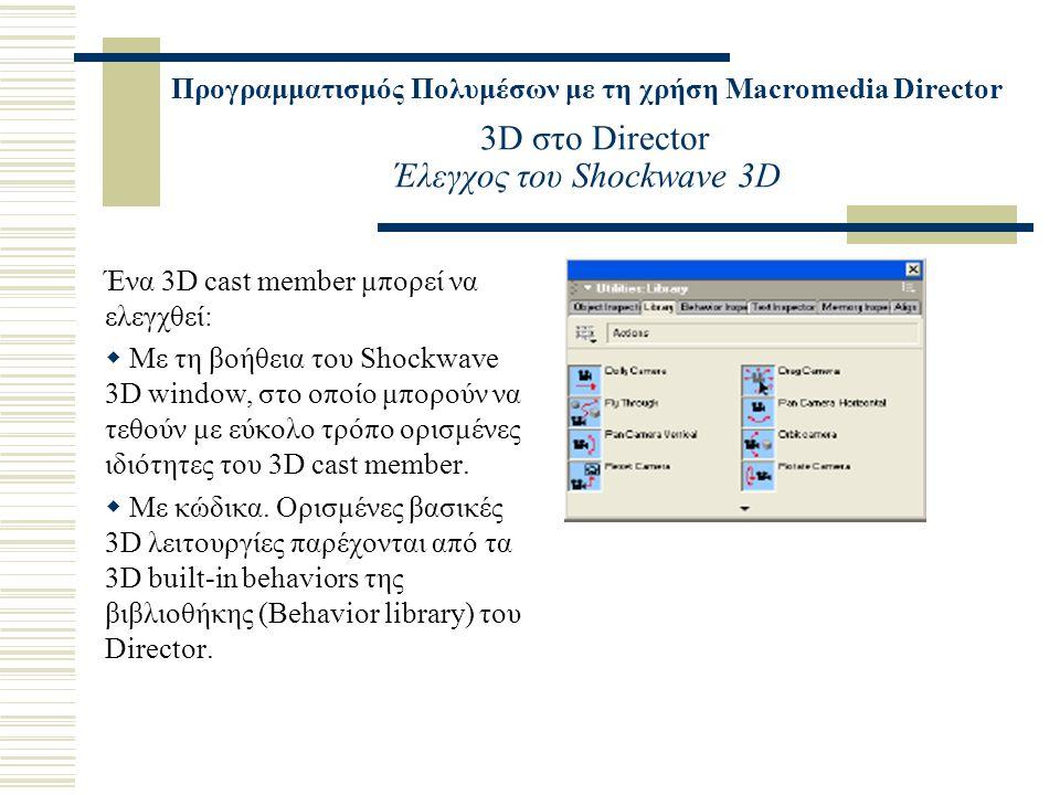 Προγραμματισμός Πολυμέσων με τη χρήση Macromedia Director 3D στο Director Έλεγχος του Shockwave 3D Ένα 3D cast member μπορεί να ελεγχθεί:  Με τη βοήθεια του Shockwave 3D window, στο οποίο μπορούν να τεθούν με εύκολο τρόπο ορισμένες ιδιότητες του 3D cast member.