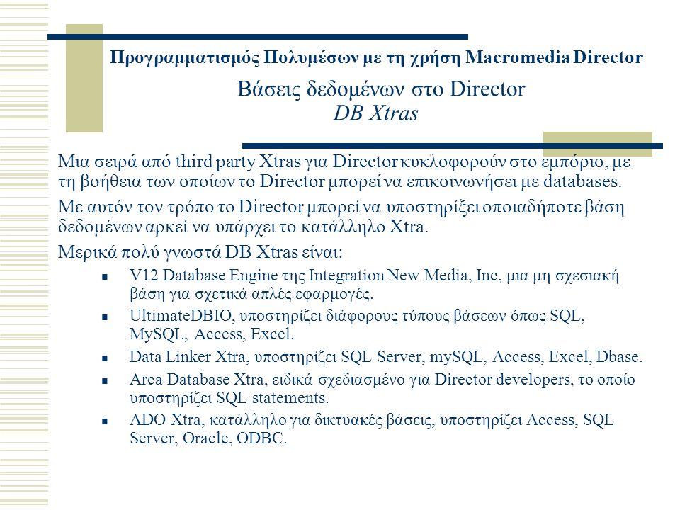Προγραμματισμός Πολυμέσων με τη χρήση Macromedia Director Βάσεις δεδομένων στο Director DB Xtras Μια σειρά από third party Xtras για Director κυκλοφορούν στο εμπόριο, με τη βοήθεια των οποίων το Director μπορεί να επικοινωνήσει με databases.