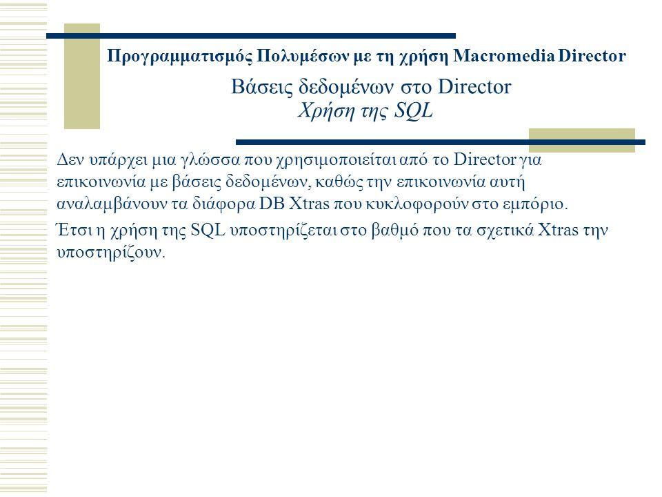 Προγραμματισμός Πολυμέσων με τη χρήση Macromedia Director Βάσεις δεδομένων στο Director Χρήση της SQL Δεν υπάρχει μια γλώσσα που χρησιμοποιείται από το Director για επικοινωνία με βάσεις δεδομένων, καθώς την επικοινωνία αυτή αναλαμβάνουν τα διάφορα DB Xtras που κυκλοφορούν στο εμπόριο.