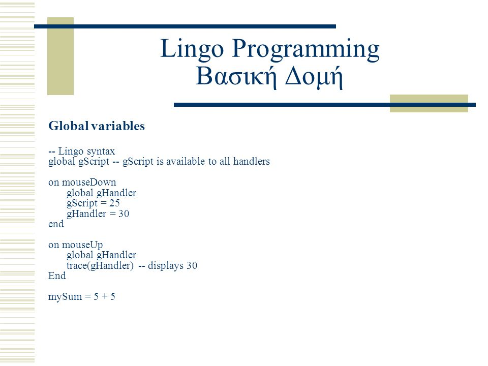 Lingo Programming Βασική Δομή Global variables -- Lingo syntax global gScript -- gScript is available to all handlers on mouseDown global gHandler gScript = 25 gHandler = 30 end on mouseUp global gHandler trace(gHandler) -- displays 30 End mySum = 5 + 5
