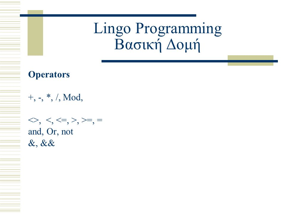 Lingo Programming Βασική Δομή Operators +, -, *, /, Mod, <>,, >=, = and, Or, not &, &&