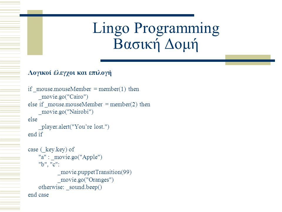 Lingo Programming Βασική Δομή Λογικοί έλεγχοι και επιλογή if _mouse.mouseMember = member(1) then _movie.go( Cairo ) else if _mouse.mouseMember = member(2) then _movie.go( Nairobi ) else _player.alert( You're lost. ) end if case (_key.key) of a : _movie.go( Apple ) b , c : _movie.puppetTransition(99) _movie.go( Oranges ) otherwise: _sound.beep() end case