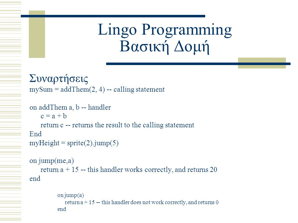 Lingo Programming Βασική Δομή Συναρτήσεις mySum = addThem(2, 4) -- calling statement on addThem a, b -- handler c = a + b return c -- returns the result to the calling statement End myHeight = sprite(2).jump(5) on jump(me,a) return a + 15 -- this handler works correctly, and returns 20 end on jump(a) return a + 15 -- this handler does not work correctly, and returns 0 end