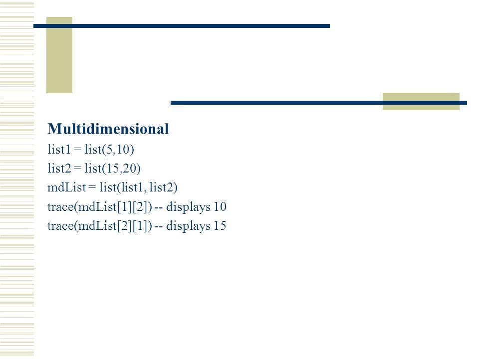 Multidimensional list1 = list(5,10) list2 = list(15,20) mdList = list(list1, list2) trace(mdList[1][2]) -- displays 10 trace(mdList[2][1]) -- displays 15
