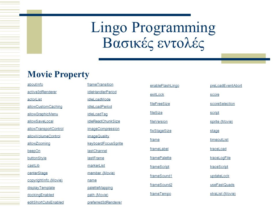 Lingo Programming Βασικές εντολές Movie Property aboutInfoframeTransition active3dRendereridleHandlerPeriod actorListidleLoadMode allowCustomCachingidleLoadPeriod allowGraphicMenuidleLoadTag allowSaveLocalidleReadChunkSize allowTransportControlimageCompression allowVolumeControlimageQuality allowZoomingkeyboardFocusSprite beepOnlastChannel buttonStylelastFrame castLibmarkerList centerStagemember (Movie) copyrightInfo (Movie)name displayTemplatepaletteMapping dockingEnabledpath (Movie) editShortCutsEnabledpreferred3dRenderer enableFlashLingopreLoadEventAbort exitLockscore fileFreeSizescoreSelection fileSizescript fileVersionsprite (Movie) fixStageSizestage frametimeoutList frameLabeltraceLoad framePalettetraceLogFile frameScripttraceScript frameSound1updateLock frameSound2useFastQuads frameTempoxtraList (Movie)