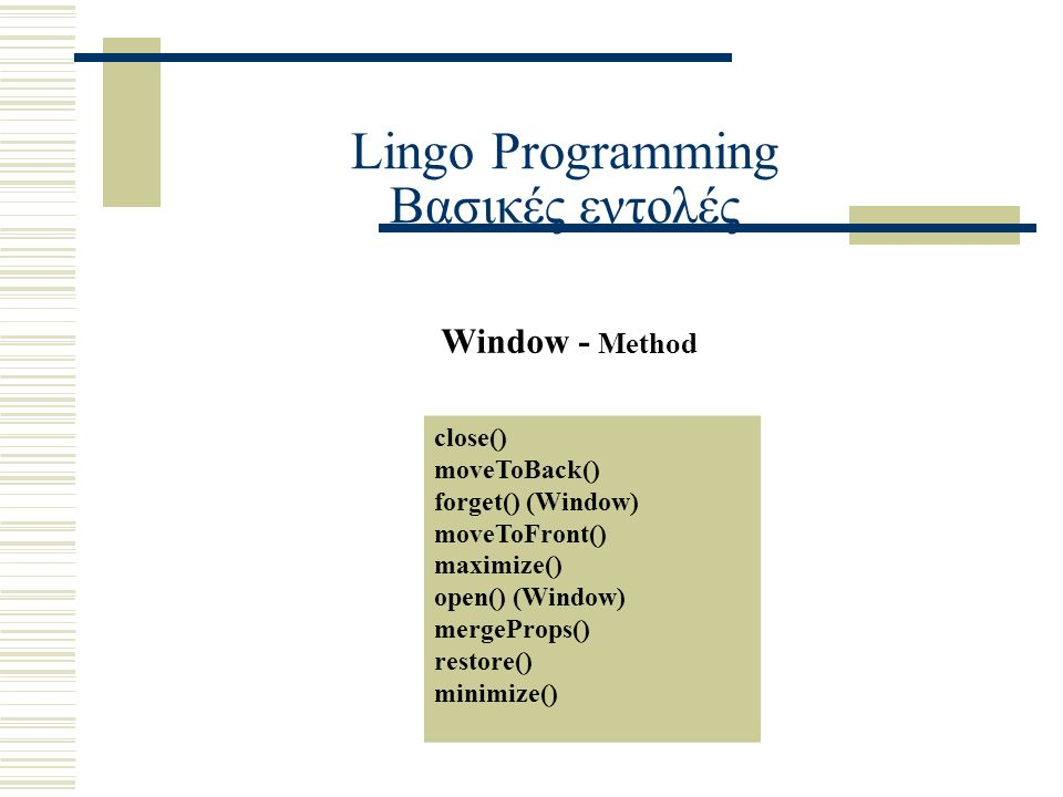 Lingo Programming Βασικές εντολές Window - Method close() moveToBack() forget() (Window) moveToFront() maximize() open() (Window) mergeProps() restore