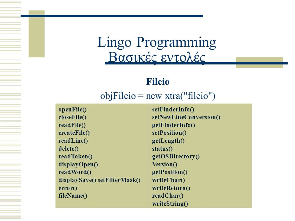 Lingo Programming Βασικές εντολές Fileio objFileio = new xtra( fileio ) openFile() closeFile() readFile() createFile() readLine() delete() readToken() displayOpen() readWord() displaySave() setFilterMask() error() fileName() setFinderInfo() setNewLineConversion() getFinderInfo() setPosition() getLength() status() getOSDirectory() Version() getPosition() writeChar() writeReturn() readChar() writeString()