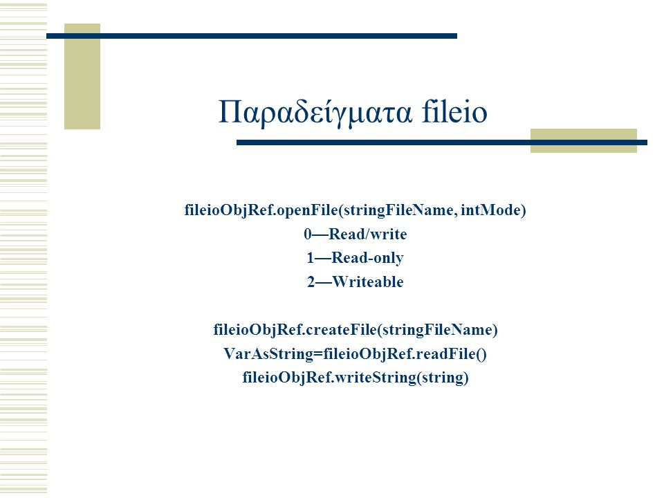 Παραδείγματα fileio fileioObjRef.openFile(stringFileName, intMode) 0—Read/write 1—Read-only 2—Writeable fileioObjRef.createFile(stringFileName) VarAsString=fileioObjRef.readFile() fileioObjRef.writeString(string)