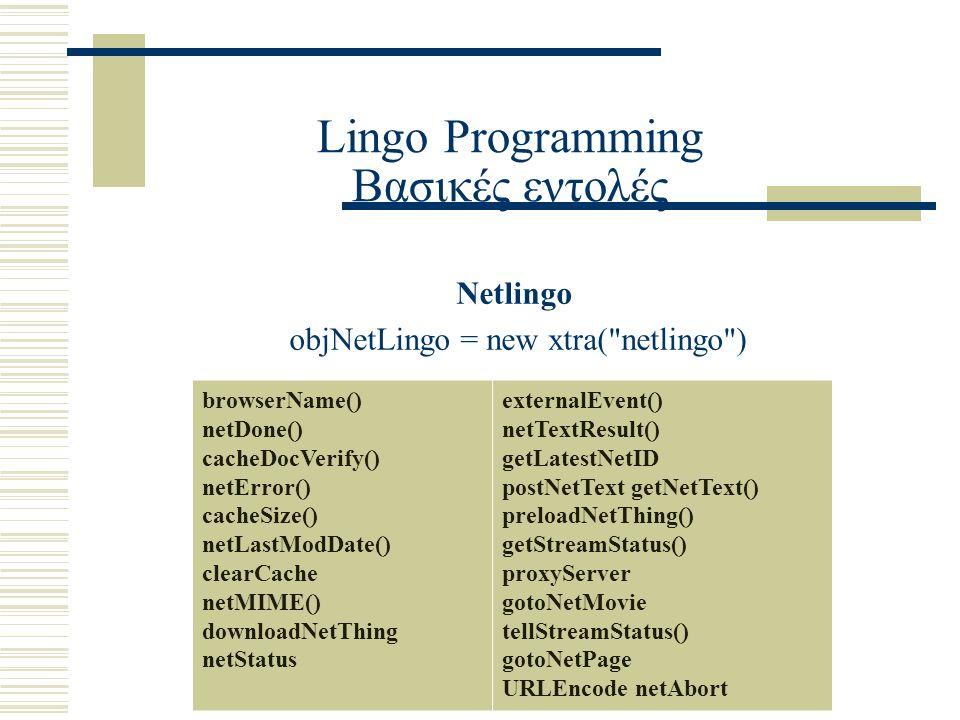 Lingo Programming Βασικές εντολές Netlingo objNetLingo = new xtra( netlingo ) browserName() netDone() cacheDocVerify() netError() cacheSize() netLastModDate() clearCache netMIME() downloadNetThing netStatus externalEvent() netTextResult() getLatestNetID postNetText getNetText() preloadNetThing() getStreamStatus() proxyServer gotoNetMovie tellStreamStatus() gotoNetPage URLEncode netAbort