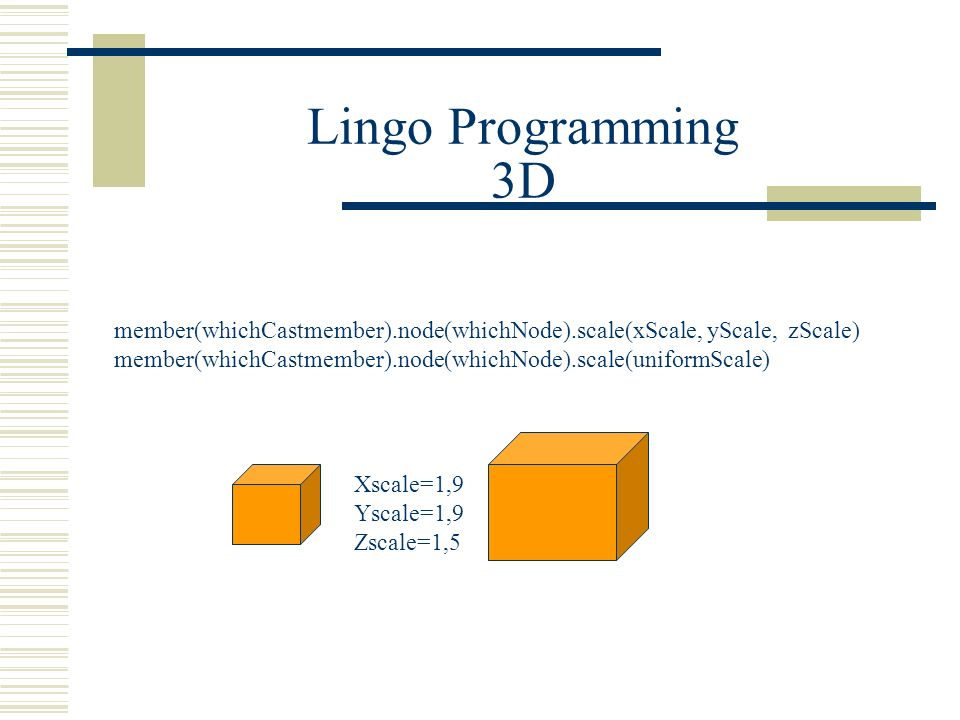 member(whichCastmember).node(whichNode).scale(xScale, yScale, zScale) member(whichCastmember).node(whichNode).scale(uniformScale) Xscale=1,9 Yscale=1,9 Zscale=1,5 Lingo Programming 3D