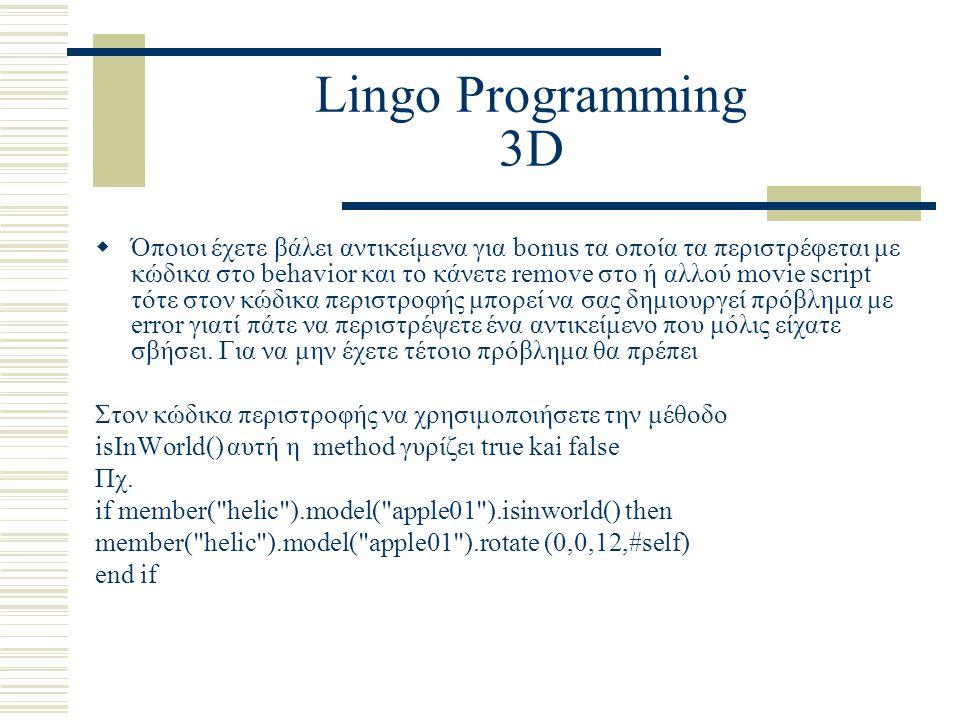 Lingo Programming 3D  Όποιοι έχετε βάλει αντικείμενα για bonus τα οποία τα περιστρέφεται με κώδικα στο behavior και το κάνετε remove στο ή αλλού movie script τότε στον κώδικα περιστροφής μπορεί να σας δημιουργεί πρόβλημα με error γιατί πάτε να περιστρέψετε ένα αντικείμενο που μόλις είχατε σβήσει.