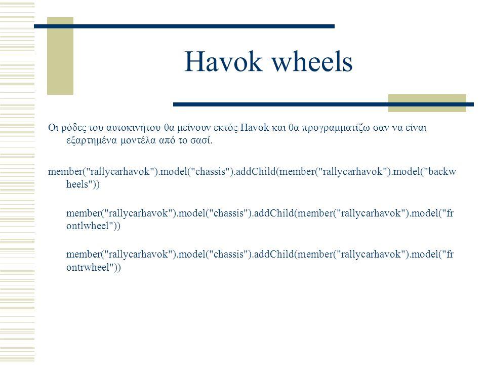 Havok wheels Οι ρόδες του αυτοκινήτου θα μείνουν εκτός Havok και θα προγραμματίζω σαν να είναι εξαρτημένα μοντέλα από το σασί. member(