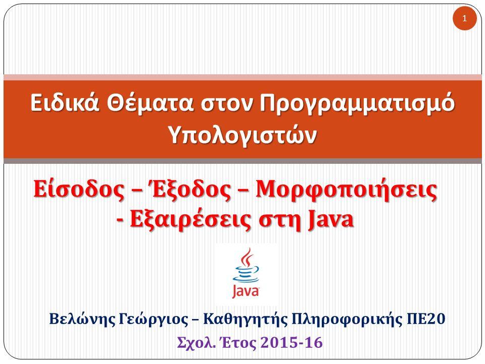 Είσοδος – Έξοδος – Μορφοποιήσεις - Εξαιρέσεις στη Java Ειδικά Θέματα στον Προγραμματισμό Υπολογιστών 1 Βελώνης Γεώργιος – Καθηγητής Πληροφορικής ΠΕ 20 Σχολ.