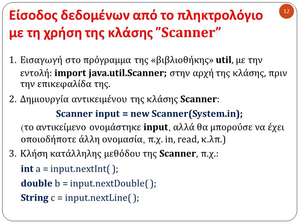 Είσοδος δεδομένων από το πληκτρολόγιο με τη χρήση της κλάσης Scanner 12 1.Εισαγωγή στο πρόγραμμα της « βιβλιοθήκης » util, με την εντολή : import java.util.Scanner; στην αρχή της κλάσης, πριν την επικεφαλίδα της.
