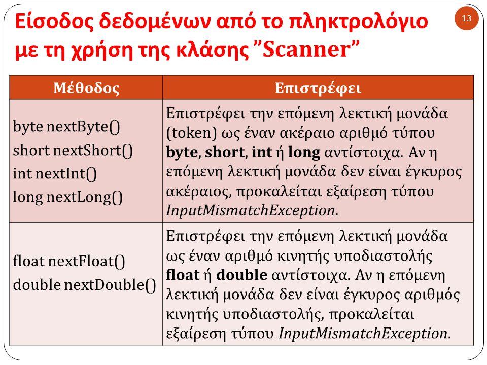 Είσοδος δεδομένων από το πληκτρολόγιο με τη χρήση της κλάσης Scanner 13 ΜέθοδοςΕπιστρέφει byte nextByte() short nextShort() int nextInt() long nextLong() Επιστρέφει την επόμενη λεκτική μονάδα (token) ως έναν ακέραιο αριθμό τύπου byte, short, int ή long αντίστοιχα.