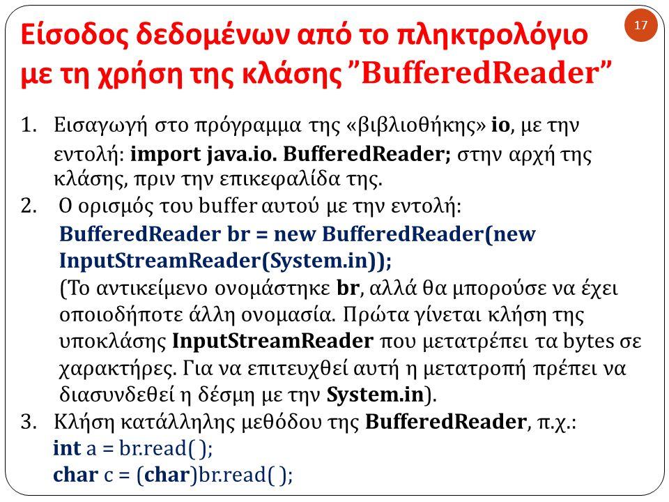 Είσοδος δεδομένων από το πληκτρολόγιο με τη χρήση της κλάσης BufferedReader 17 1.Εισαγωγή στο πρόγραμμα της « βιβλιοθήκης » io, με την εντολή : import java.io.