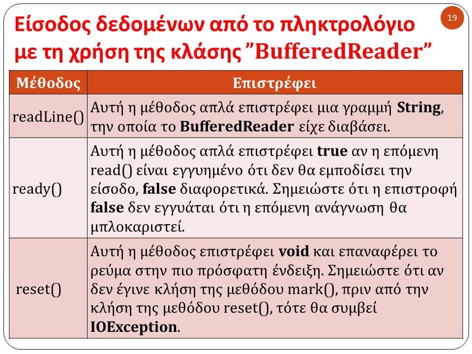 Είσοδος δεδομένων από το πληκτρολόγιο με τη χρήση της κλάσης BufferedReader 19 ΜέθοδοςΕπιστρέφει readLine() Αυτή η μέθοδος απλά επιστρέφει μια γραμμή String, την οποία το BufferedReader είχε διαβάσει.