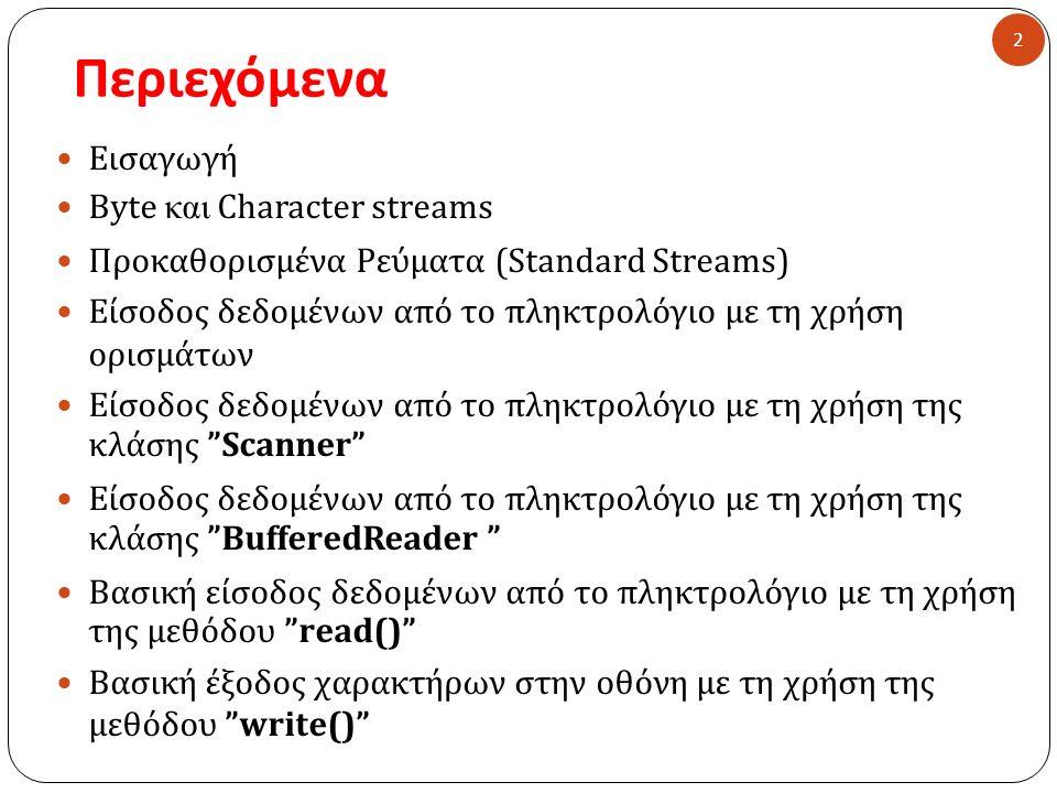 Περιεχόμενα 2 Εισαγωγή Byte και Character streams Προκαθορισμένα Ρεύματα ( Standard Streams) Είσοδος δεδομένων από το πληκτρολόγιο με τη χρήση ορισμάτων Είσοδος δεδομένων από το πληκτρολόγιο με τη χρήση της κλάσης Scanner Είσοδος δεδομένων από το πληκτρολόγιο με τη χρήση της κλάσης BufferedReader Βασική είσοδος δεδομένων από το πληκτρολόγιο με τη χρήση της μεθόδου read() Βασική έξοδος χαρακτήρων στην οθόνη με τη χρήση της μεθόδου write()