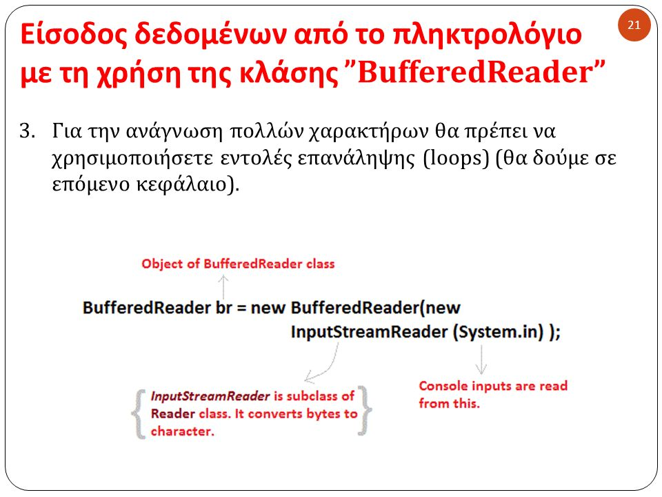 Είσοδος δεδομένων από το πληκτρολόγιο με τη χρήση της κλάσης BufferedReader 21 3.Για την ανάγνωση πολλών χαρακτήρων θα πρέπει να χρησιμοποιήσετε εντολές επανάληψης (loops) ( θα δούμε σε επόμενο κεφάλαιο ).