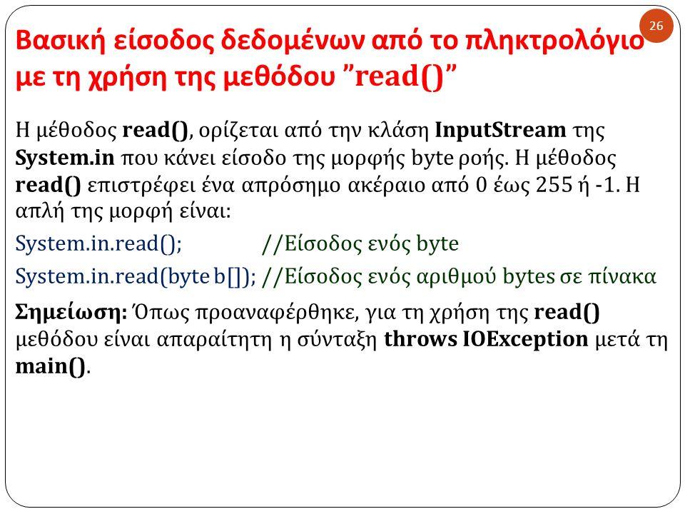 """Βασική είσοδος δεδομένων από το πληκτρολόγιο με τη χρήση της μεθόδου """"read()"""" 26 Η μέθοδος read(), ορίζεται από την κλάση Input Stream της System. in"""