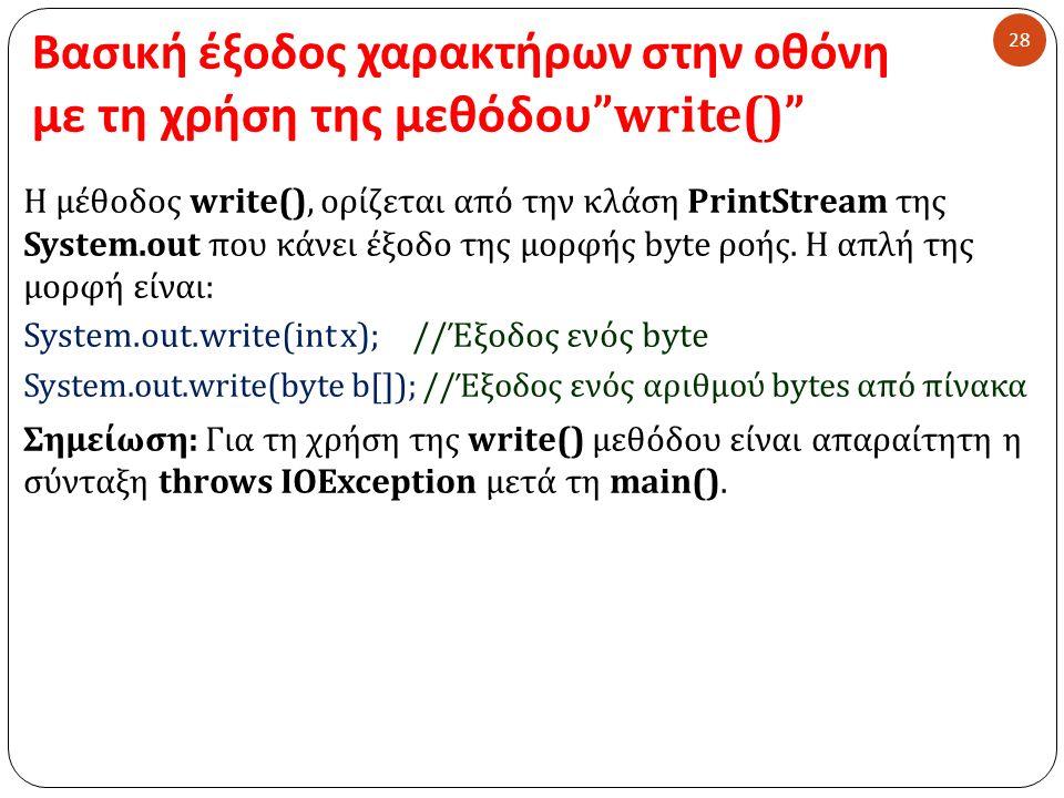 Βασική έξοδος χαρακτήρων στην οθόνη με τη χρήση της μεθόδου write() 28 Η μέθοδος write(), ορίζεται από την κλάση PrintStream της System.out που κάνει έξοδο της μορφής byte ροής.