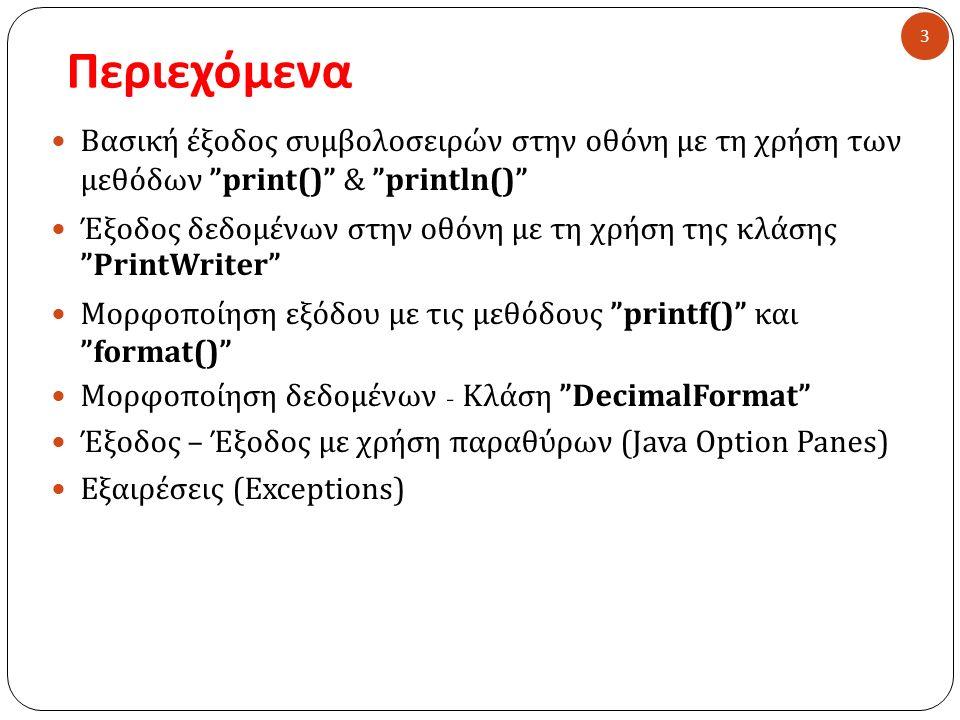 Περιεχόμενα 3 Βασική έξοδος συμβολοσειρών στην οθόνη με τη χρήση των μεθόδων print() & println() Έξοδος δεδομένων στην οθόνη με τη χρήση της κλάσης PrintWriter Μορφοποίηση εξόδου με τις μεθόδους printf() και format() Μορφοποίηση δεδομένων - Κλάση DecimalFormat Έξοδος – Έξοδος με χρήση παραθύρων (Java Option Panes) Εξαιρέσεις ( Exceptions)