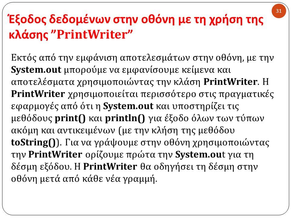 Έξοδος δεδομένων στην οθόνη με τη χρήση της κλάσης PrintWriter 31 Εκτός από την εμφάνιση αποτελεσμάτων στην οθόνη, με την System.out μπορούμε να εμφανίσουμε κείμενα και αποτελέσματα χρησιμοποιώντας την κλάση PrintWriter.
