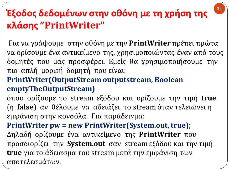 Έξοδος δεδομένων στην οθόνη με τη χρήση της κλάσης PrintWriter 32 Για να γράψουμε στην οθόνη με την PrintWriter πρέπει πρώτα να ορίσουμε ένα αντικείμενο της, χρησιμοποιώντας έναν από τους δομητές που μας προσφέρει.