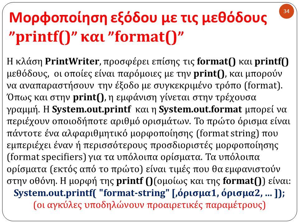 Μορφοποίηση εξόδου με τις μεθόδους printf() και format() 34 Η κλάση PrintWriter, προσφέρει επίσης τις format() και printf () μεθόδους, οι οποίες είναι παρόμοιες με την print(), και μπορούν να αναπαραστήσουν την έξοδο με συγκεκριμένο τρόπο (format).