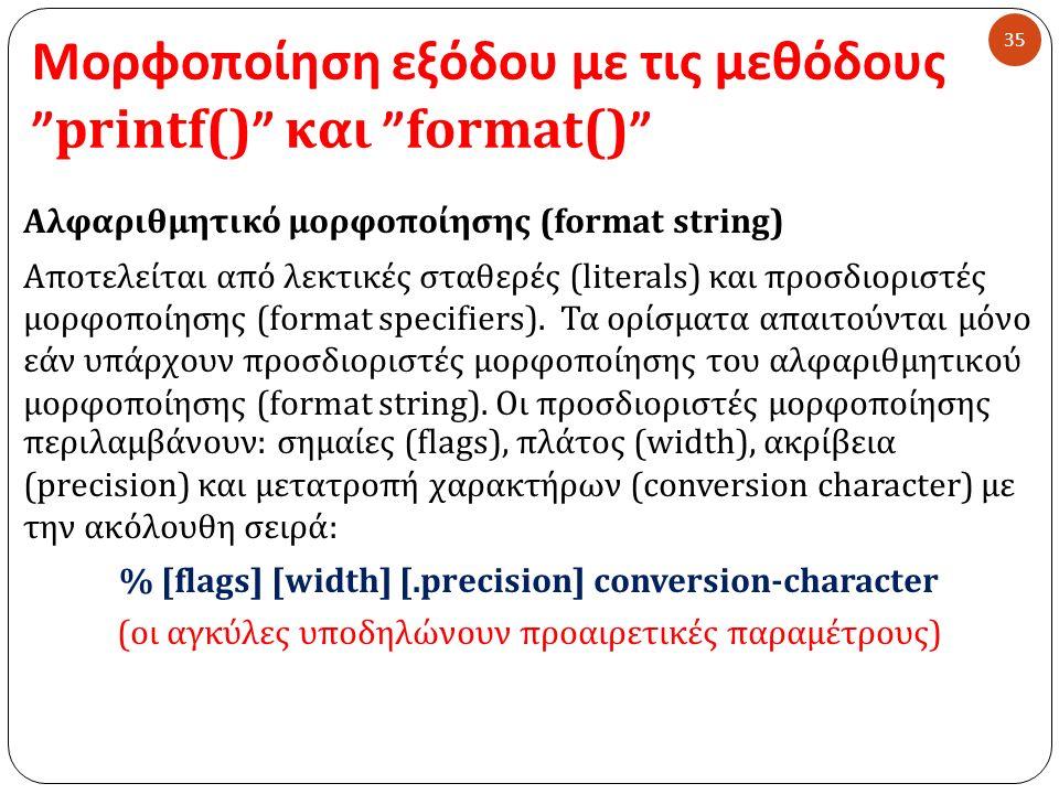 Μορφοποίηση εξόδου με τις μεθόδους printf() και format() 35 Αλφαριθμητικό μορφοποίησης ( format string) Αποτελείται από λεκτικές σταθερές ( literals ) και προσδιοριστές μορφοποίησης ( format specifiers ).