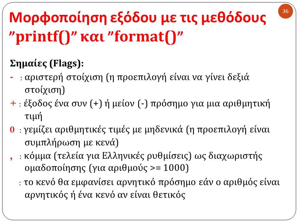 Μορφοποίηση εξόδου με τις μεθόδους printf() και format() 36 Σημαίες ( Flags ) : - : αριστερή στοίχιση ( η προεπιλογή είναι να γίνει δεξιά στοίχιση ) + : έξοδος ένα συν (+) ή μείον (-) πρόσημο για μια αριθμητική τιμή 0 : γεμίζει αριθμητικές τιμές με μηδενικά ( η προεπιλογή είναι συμπλήρωση με κενά ), : κόμμα ( τελεία για Ελληνικές ρυθμίσεις ) ως διαχωριστής ομαδοποίησης (για αριθμούς >= 1000) : το κενό θα εμφανίσει αρνητικό πρόσημο εάν ο αριθμός είναι αρνητικός ή ένα κενό αν είναι θετικός