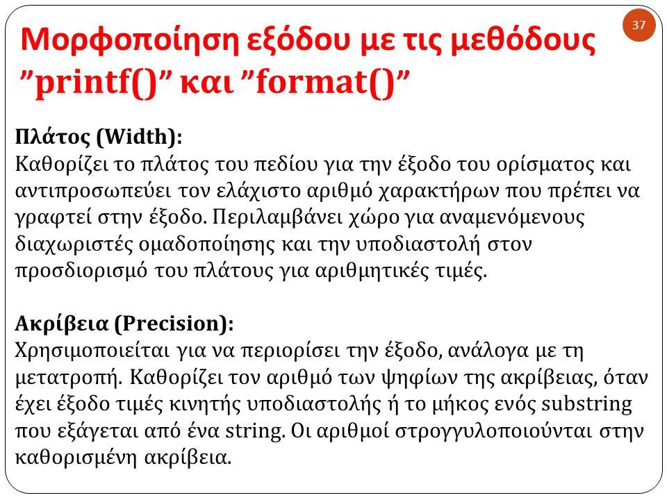 Μορφοποίηση εξόδου με τις μεθόδους printf() και format() 37 Πλάτος (Width): Καθορίζει το πλάτος του πεδίου για την έξοδο του ορίσματος και αντιπροσωπεύει τον ελάχιστο αριθμό χαρακτήρων που πρέπει να γραφτεί στην έξοδο.