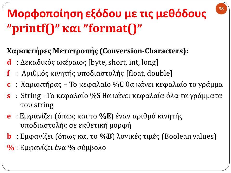 Μορφοποίηση εξόδου με τις μεθόδους printf() και format() 38 Χαρακτήρες Μετατροπής (Conversion-Characters): d : Δεκαδικός ακέραιος [byte, short, int, long] f : Αριθμός κινητής υποδιαστολής [float, double] c : Χαρακτήρας – Το κεφαλαίο %C θα κάνει κεφαλαίο το γράμμα s : String - Το κεφαλαίο %S θα κάνει κεφαλαία όλα τα γράμματα του string e : Εμφανίζει (όπως και το %E) έναν αριθμό κινητής υποδιαστολής σε εκθετική μορφή b : Εμφανίζει (όπως και το %B) λογικές τιμές (Boolean values) % : Εμφανίζει ένα % σύμβολο