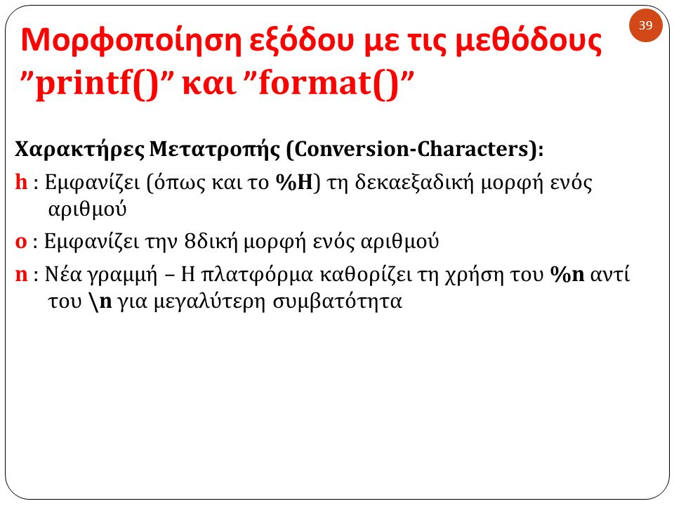 Μορφοποίηση εξόδου με τις μεθόδους printf() και format() 39 Χαρακτήρες Μετατροπής (Conversion-Characters): h : Εμφανίζει (όπως και το %H) τη δεκαεξαδική μορφή ενός αριθμού o : Εμφανίζει την 8δική μορφή ενός αριθμού n : Νέα γραμμή – Η πλατφόρμα καθορίζει τη χρήση του %n αντί του \n για μεγαλύτερη συμβατότητα