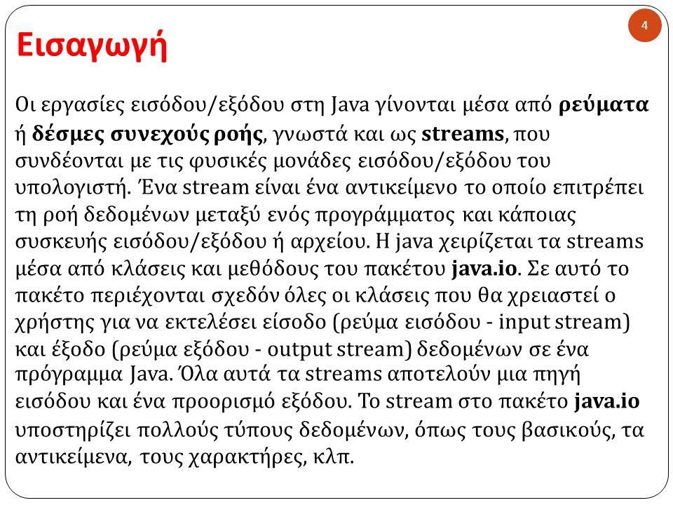 Εισαγωγή 4 Οι εργασίες εισόδου / εξόδου στη Java γίνονται μέσα από ρεύματα ή δέσμες συνεχούς ροής, γνωστά και ως streams, που συνδέονται με τις φυσικές μονάδες εισόδου / εξόδου του υπολογιστή.