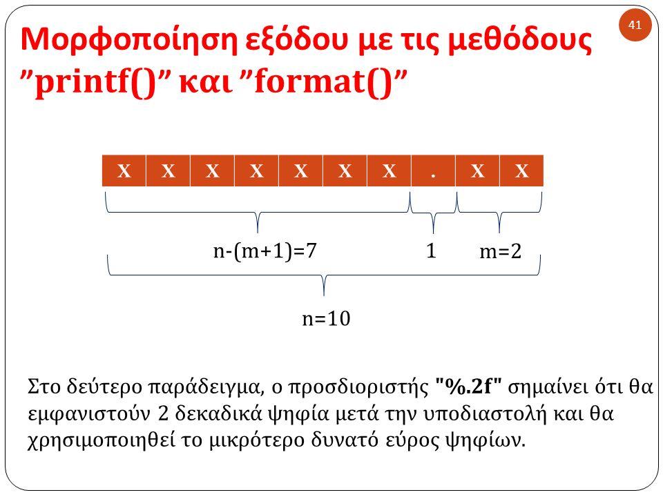 Μορφοποίηση εξόδου με τις μεθόδους printf() και format() 41 Στο δεύτερο παράδειγμα, ο προσδιοριστής %.2f σημαίνει ότι θα εμφανιστούν 2 δεκαδικά ψηφία μετά την υποδιαστολή και θα χρησιμοποιηθεί το μικρότερο δυνατό εύρος ψηφίων.