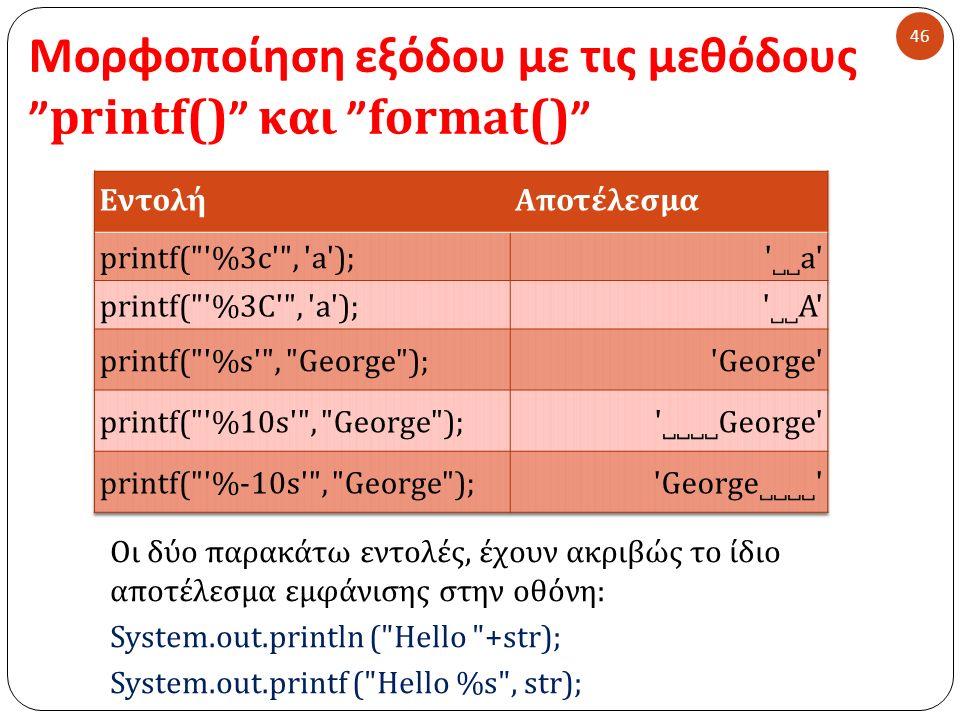 Μορφοποίηση εξόδου με τις μεθόδους printf() και format() 46 Οι δύο παρακάτω εντολές, έχουν ακριβώς το ίδιο αποτέλεσμα εμφάνισης στην οθόνη : System.out.println ( Hello +str); System.out.printf ( Hello %s , str);